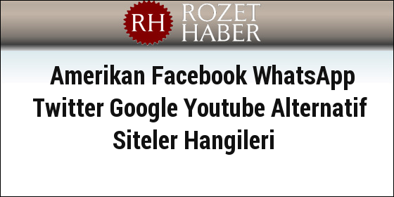 Amerikan Facebook WhatsApp Twitter Google Youtube Alternatif Siteler Hangileri